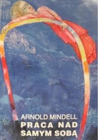 Arnold Mindell - Praca nad samym sobą : Wewnętrzna praca za śniącym ciałem