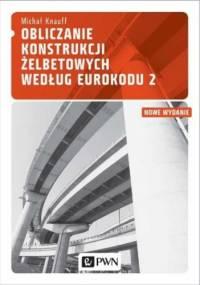 Michał Knauff - Obliczanie konstrukcji żelbetowych według Eurokodu 2. Zasady ogólne i zasady dotyczące budynków