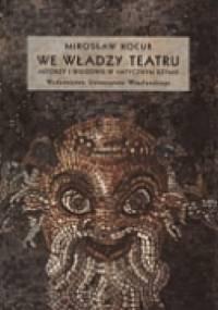 Mirosław Kocur - We władzy teatru. Aktorzy i widzowie w antycznym Rzymie