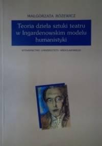 Małgorzata Różewicz - Teoria dzieła sztuki teatru w Ingardenowskim modelu humanistyki