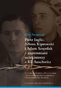 Piotr Świątczak - Piotr Jaglic, Alfons Kiprowski i Adam Szumlak - zapomniani uciekinierzy z KL Auschwitz