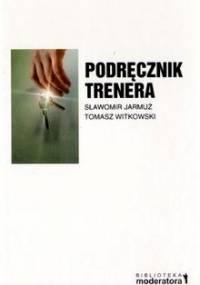 Tomasz Witkowski - Podręcznik trenera. Praktyka prowadzenia szkoleń