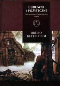 Bruno Bettelheim - Cudowne i pożyteczne. O znaczeniach i wartościach baśni