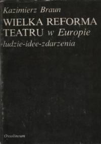 Kazimierz Braun - Wielka reforma teatru w Europie: ludzie-idee-zdarzenia