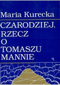 Maria Kurecka - Czarodziej. Rzecz o Tomaszu Mannie