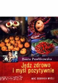 Beata Pawlikowska - Jedz zdrowo i myśl pozytywnie