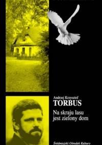 Andrzej Krzysztof Torbus - Na skraju lasu jest zielony dom