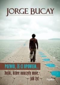 Jorge Bucay - Pozwól, że ci opowiem... bajki, które nauczyły mnie, jak żyć