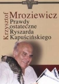 Krzysztof Mroziewicz - Prawdy ostateczne Ryszarda Kapuścińskiego