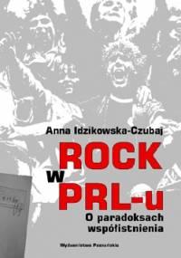 Anna Idzikowska-Czubaj - Rock w PRL-u. O paradoksach współistnienia