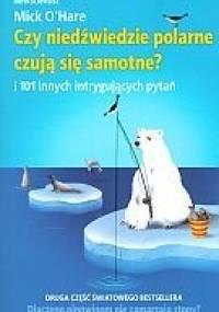 Mick O'Hare - Czy niedźwiedzie polarne czują się samotne? i 101 innych intrygujących pytań