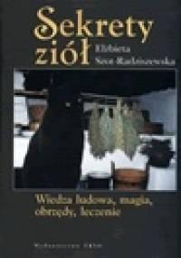 Elżbieta Szot-Radziszewska - Sekrety ziół. Wiedza ludowa, magia, obrzędy, leczenie.