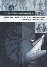 Wiesna Mond-Kozłowska - Przekraczanie sztuki w metafizycznym doświadczeniu tańca