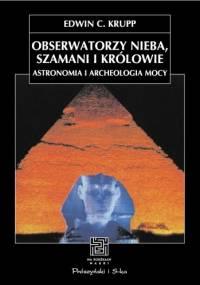 Edwin C. Krupp - Obserwatorzy nieba, szamani i królowie. Astronomia i archeologia mocy