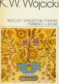Kazimierz Władysław Wójcicki - Klechdy. Starożytne podania i powieści ludowe