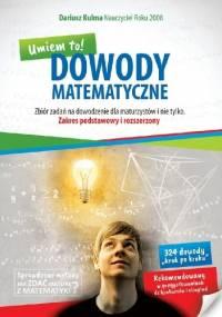 Dariusz Kulma - Dowody matematyczne. Umiem to! Zbiór zadań na dowodzenie dla maturzystów i nie tylko. Zakres podstawowy i rozszerzony
