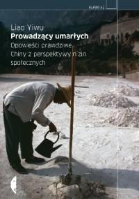 Liao Yiwu - Prowadzący umarłych. Opowieści prawdziwe. Chiny z perspektywy nizin społecznych