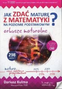 Dariusz Kulma - Jak zdać maturę z matematyki na poziomie podstawowym? Arkusze maturalne