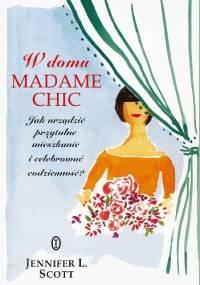 Jennifer L. Scott - W domu Madame Chic. Jak urządzić przytulne mieszkanie i celebrować codzienność?