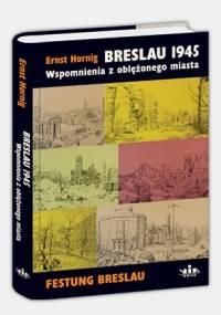Ernst Hornig - Breslau 1945. Wspomnienia z oblężonego miasta