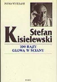 Stefan Kisielewski - 100 razy głową w ściany - felietony z lat 1945-1971