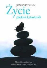 Jon Kabat-Zinn - Życie, piękna katastrofa. Mądrością ciała i umysłu możesz pokonać stres, choroby i ból