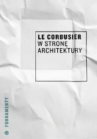Le Corbusier - W stronę architektury