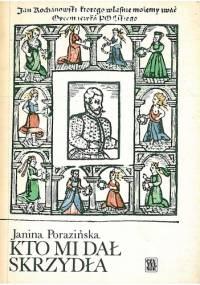 Janina Porazińska - Kto mi dał skrzydła. Rzecz o Janie Kochanowskim
