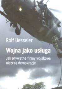 Rolf Uesseler - Wojna jako usługa. Jak prywatne firmy wojskowe niszczą demokrację.