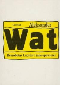 Aleksander Wat - Bezrobotny Lucyfer i inne opowieści