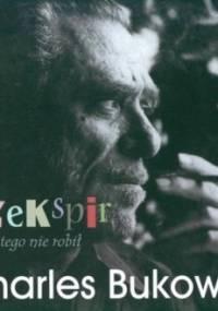 Charles Bukowski - Szekspir nigdy tego nie robił