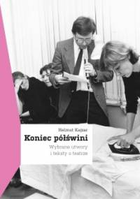 Helmut Kajzar - Koniec półświni. Wybrane utwory i teksty o teatrze