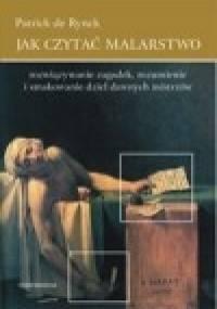 Patrick de Rynck - Jak czytać malarstwo. Rozwiązywanie zagadek, rozumienie i smakowanie dzieł dawnych mistrzów