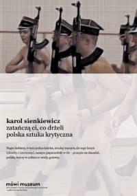 Karol Sienkiewicz - Zatańczą ci, co drżeli. Polska sztuka krytyczna
