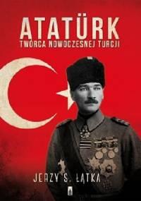 Jerzy S. Łątka - Atatürk. Twórca nowoczesnej Turcji
