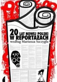 Mariusz Szczygieł - 20 lat nowej Polski w reportażach według Mariusza Szczygła