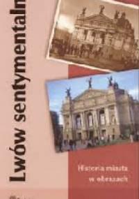 Bogdan Stanisław Kasprowicz - Lwów sentymentalny. Historia miasta w obrazach