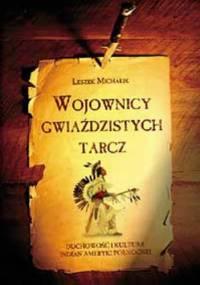 Leszek Michalik - Wojownicy gwiaździstych tarcz. Duchowość i kultura Indian Ameryki Północnej