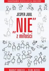 Jesper Juul - NIE z miłości. Mądrzy rodzice - silne dzieci.