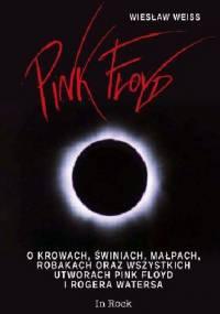 Wiesław Weiss - Pink Floyd. O krowach, świniach, małpach, robakach oraz wszystkich utworach Pink Floyd i Rogera Watersa