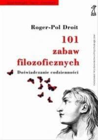 Roger-Pol Droit - 101 zabaw filozoficznych. Doświadczanie codzienności