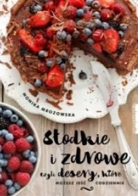 Monika Mrozowska - Słodkie i zdrowe czyli desery, które możesz jeść codziennie