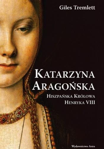 Giles Tremlett - Katarzyna Aragońska. Hiszpańska królowa Henryka VIII