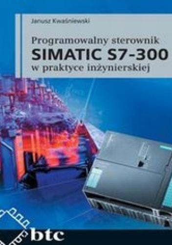 Janusz Kwaśniewski - Programowalny sterownik SIMATIC S7-300 w praktyce inżynierskiej