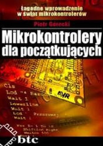 Piotr Górecki - Mikrokontrolery dla początkujących. Łagodne wprowadzenie w świat mikrokontrolerów
