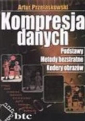 Artur Przelaskowski - Kompresja danych. Podstawy, metody bezstratne, kodery obrazów