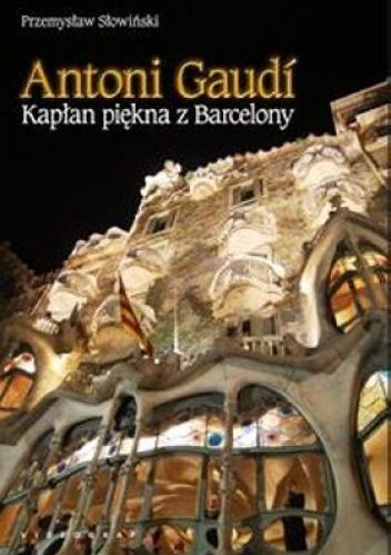 Przemysław Słowiński - Antoni Gaudi. Kapłan piękna z Barcelony