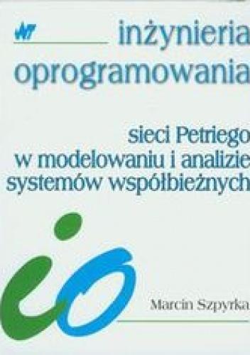 Szpyrka Marcin - Sieci Petriego w modelowaniu i analizie systemów współbieżnych