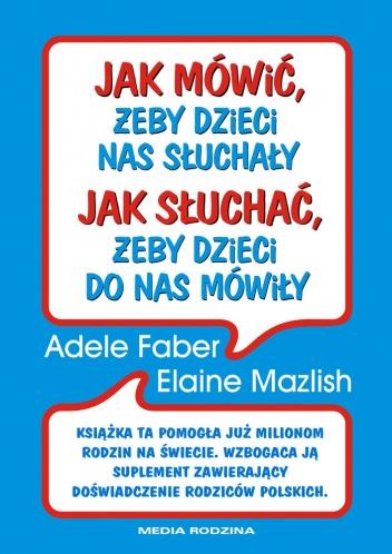 Adele Faber - Jak mówić żeby dzieci nas słuchały, jak słuchać żeby dzieci do nas mówiły