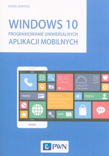 Dawid Borycki - Windows 10. Programowanie uniwersalnych aplikacji mobilnych
